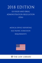 Medical Device Reporting - Electronic Submission Requirements (US Food And Drug Administration Regulation) (FDA) (2018 Edition)