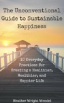 The Unconventional Guide To Sustainable Happiness 10 Everyday Practices For Creating A Heathier Wealthier And Happier Life