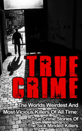 True Crime: The Worlds Weirdest And Most Vicious Killers Of All Time: True Crime Stories Of The Sick Minded Killers book