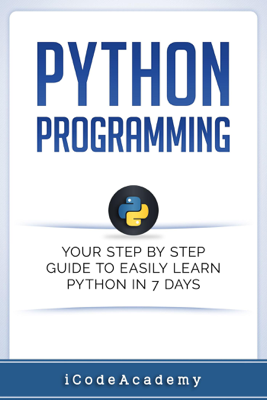 Python Programming: Your Step By Step Guide To Easily Learn Python in 7 Days - i Code Academy book