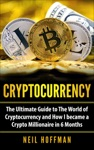Cryptocurrency The Ultimate Guide To The World Of Cryptocurrency And How I Became A Crypto Millionaire In 6 Months