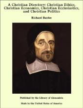A Christian Directory: Christian Ethics, Christian Economics, Christian Ecclesiastics, and Christian Politics