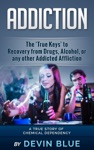 Addiction The True Keys To Recovery From Drugs Alcohol Or Any Other Addicted Affliction - A Chemical Dependency Story