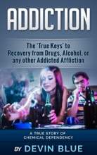 Addiction: The 'True Keys' To Recovery From Drugs, Alcohol, Or Any Other Addicted Affliction - A Chemical Dependency Story