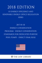 2017-01-18 Energy Conservation Program - Energy Conservation Standards for Dedicated-Purpose Pool Pumps - Direct final rule (US Energy Efficiency and Renewable Energy Office Regulation) (EERE) (2018 Edition)