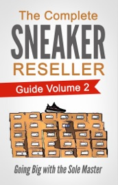The Complete Sneaker Reseller Guide Volume 2: Going Big with the Sole Master