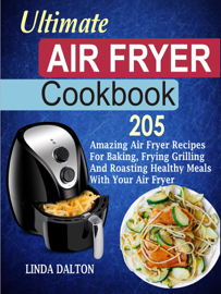 Ultimate Air Fryer Cookbook: 205 Amazing Air Fryer Recipes For Baking, Frying Grilling And Roasting Healthy Meals With Your Air Fryer book