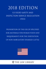 Prohibition of the Use of Specified Risk Materials for Human Food and Requirements for the Disposition of Non-Ambulatory Disabled Cattle (US Food Safety and Inspection Service Regulation) (FSIS) (2018 Edition)