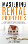 Mastering Rental Properties - How To Create Wealth And Passive Income Through Real Estate Investing