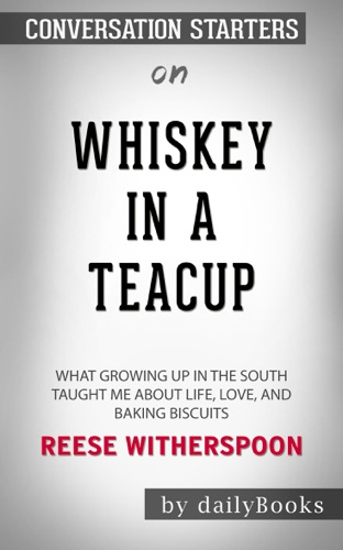 Whiskey in a Teacup: What Growing Up in the South Taught Me About Life, Love, and Baking Biscuits by Reese Witherspoon: Conversation Starters - Daily Books - Daily Books
