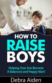 HOW TO RAISE BOYS - HELPING YOUR SON BECOME A BALANCED AND HAPPY MAN
