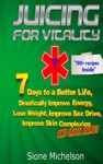 Juicing For Vitality 7 Days To A Better Life Drastically Improve Your Energy Lose Weight Improve Sex Drive Improve Skin Complexion And Much More