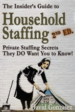 The Insider's Guide To Household Staffing, 2nd Ed. Private Staffing Secrets They DO Want You To Know.