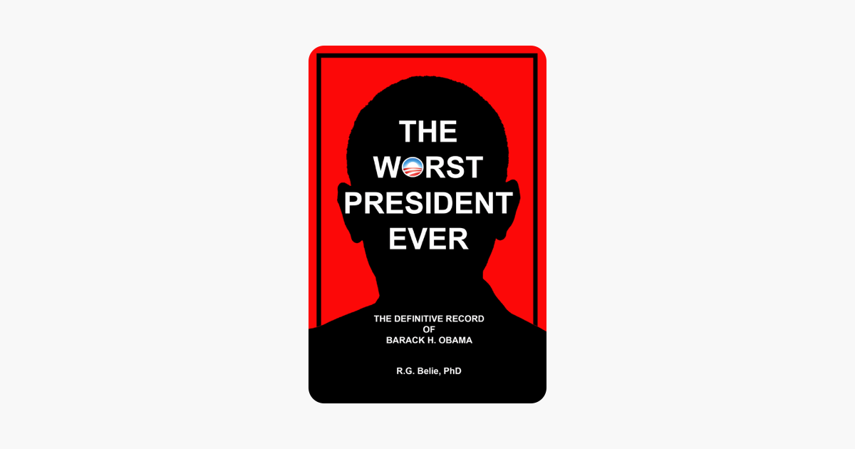 The Worst President Ever: The Definitive Record of Barack H. Obama - R.G. Belie, PhD