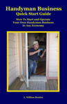 Handyman Business Quick Start Guide: How To Start and Operate Your Own Handyman Business In Any Economy