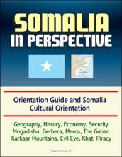 Somalia In Perspective: Orientation Guide And Somali Cultural Orientation: Geography, History, Economy, Security, Mogadishu, Berbera, Merca, The Guban, Karkaar Mountains, Evil Eye, Khat, Piracy