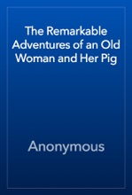 The Remarkable Adventures Of An Old Woman And Her Pig