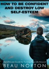 How To Be Confident And Destroy Low Self-Esteem The Ultimate Guide For Turning Your Life Around