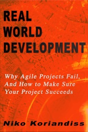 REAL WORLD DEVELOPMENT : WHY AGILE PROJECTS FAIL, AND HOW TO MAKE SURE YOUR PROJECT SUCCEEDS