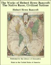 The Works Of Hubert Howe Bancroft The Native Races Civilized Nations