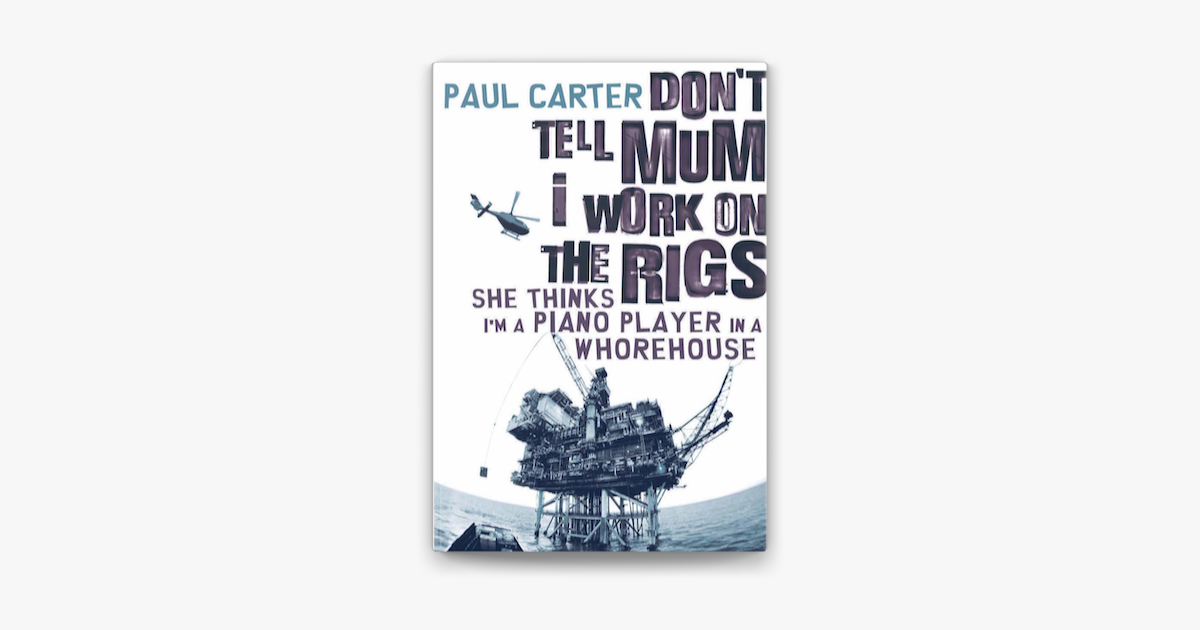 Don T Tell Mum I Work On The Rigs She Thinks I M A Piano Player In A Whorehouse Paul Carter 9781857883770 Amazon Com Books
