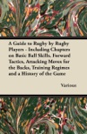 A Guide To Rugby By Rugby Players - Including Chapters On Basic Ball Skills Forward Tactics Attacking Moves For The Backs Training Regimes And A History Of The Game