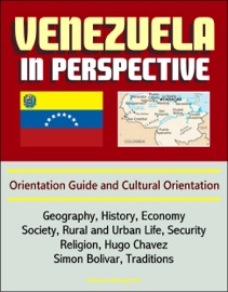 VENEZUELA IN PERSPECTIVE: ORIENTATION GUIDE AND CULTURAL ORIENTATION: GEOGRAPHY, HISTORY, ECONOMY, SOCIETY, RURAL AND URBAN LIFE, SECURITY, RELIGION, HUGO CHAVEZ, SIMON BOLIVAR, TRADITIONS