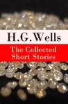 The Collected Short Stories Of H G Wells Over 70 Fantasy And Science Fiction Short Stories In Chronological Order Of Publication