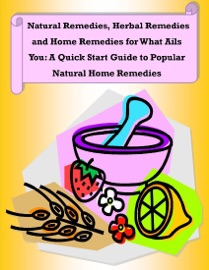 NATURAL REMEDIES, HERBAL REMEDIES AND HOME REMEDIES FOR WHAT AILS YOU