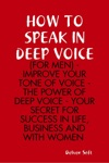 How To Speak In Deep Voice For Men - Improve Your Tone Of Voice - The Power Of Deep Voice - Your Secret For Success In Life Business And With Women