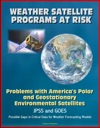 Weather Satellite Programs At Risk Problems With Americas Polar And Geostationary Environmental Satellites JPSS And GOES Possible Gaps In Critical Data For Weather Forecasting Models
