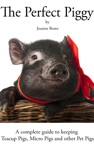 The Perfect Piggy A Guide To Teacup Pigs Micro Pigs And Other Pet Pigs