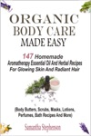 Organic Body Care Made Easy 147 Homemade Aromatherapy Essential Oil And Herbal Recipes For Glowing Skin And Radiant Hair Body Butters Scrubs Masks Lotions Perfumes Bath Recipes And More