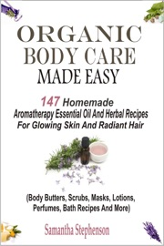 ORGANIC BODY CARE MADE EASY: 147 HOMEMADE AROMATHERAPY ESSENTIAL OIL AND HERBAL RECIPES FOR GLOWING SKIN AND RADIANT HAIR (BODY BUTTERS, SCRUBS, MASKS, LOTIONS, PERFUMES, BATH RECIPES AND MORE)