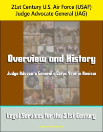 21ST CENTURY U.S. AIR FORCE (USAF) JUDGE ADVOCATE GENERAL (JAG): OVERVIEW AND HISTORY, JUDGE ADVOCATE GENERALS CORPS YEAR IN REVIEW, LEGAL SERVICES FOR THE 21ST CENTURY