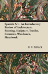 Spanish Art - An Introductory Review Of Architecture Painting Sculpture Textiles Ceramics Woodwork Metalwork
