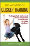 The Wonder Of Clicker Training The Complete Guide To A Nonviolent Positive Compassionate  Effective Way Of Dog Training With Clickers