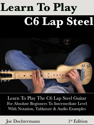 Learn To Play C6 Lap Steel Guitar: For Absolute Beginners To Intermediate Level