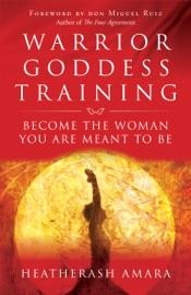Warrior Goddess Training - HeatherAsh Amara & Don Miguel Ruiz by  HeatherAsh Amara & Don Miguel Ruiz PDF Download