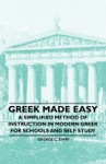 Greek Made Easy - A Simplified Method Of Instruction In Modern Greek For Schools And Self Study