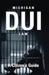 Michigan DUI Law A Citizens Guide