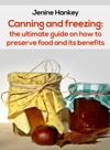 Canning And Freezing The Ultimate Guide On How To Preserve Food And Its Benefits