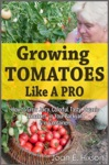 Growing Tomatoes Like A Pro How To Grow Juicy Colorful Tasty Organic Tomatoes In Your Backyard  In Containers