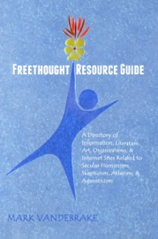 FREETHOUGHT RESOURCE GUIDE: A DIRECTORY OF INFORMATION, ART, ORGANIZATIONS, AND INTERNET SITES RELATED TO SECULAR HUMANISM, SKEPTICISM, ATHEISM, AND AGNOSTICISM