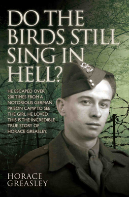 Horace Greasley & Ken Scott - Do the Birds Still Sing in Hell? - He escaped over 200 times from a notorious German prison camp to see the girl he loved. This is the incredible true story of Horace Greasley book