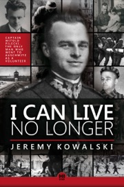 I CAN LIVE NO LONGER: THE STORY OF AN INDOMITABLE MAN, THE ONLY VOLUNTEER TO AUSCHWITZ.