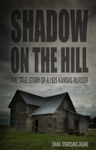 Shadow On The Hill The True Story Of A 1925 Kansas Murder