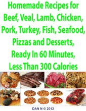 Homemade Recipes For Beef, Veal, Lamb, Chicken, Pork, Turkey, Fish, Seafood, Pizzas And Desserts, Ready In 60 Minutes, Less Than 300 Calories