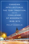 Canadian Intellectuals The Tory Tradition And The Challenge Of Modernity 1939-1970