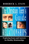The Christian Teens Guide To Relationships Exploring Issues And Answers For Healthy Relationships
